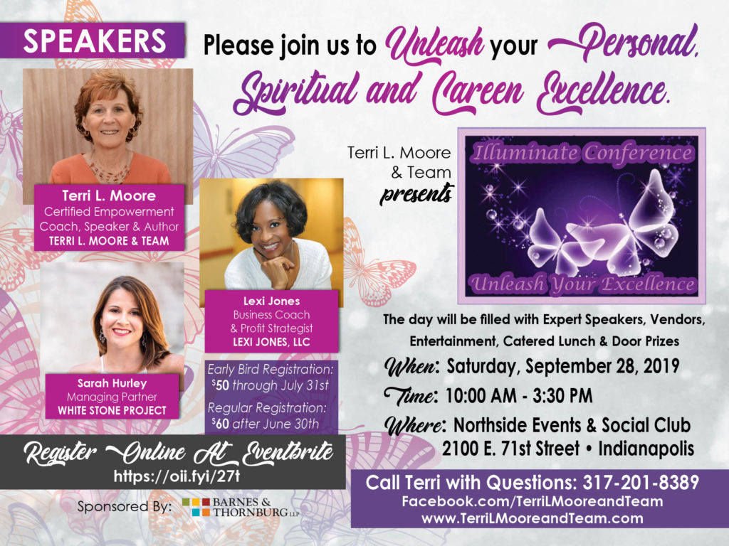 Please join Us to unleash your personal, spiritual, and career excellenve. Terri L. Moore and Team presents the Illuminate Conference: Unleash Your Excellence. The day will be filled with 3 expert speakers: Terri L Moore, Certified Empowerment Coach, Speaker, and Author from Terri L. Moore and Team, Lexi Jones, Business Coach and Profit Strategist from Lexi Jones, LLC, and Sarah Hurley, Managing Partner from White Stone Project. The day will also be filled with Vendors, Entertainment, Catered Lunch, and Door Prizes. When: Saturday, September 28, 2019. Time: 10:00 AM to 3:30 PM. Where: Northside Events and Social Club, 2100 E. 71st Street, Indianapolis. Call Terri with Questions or visit Facebook.com/TerriLMooreandTeam or www.TerriLMooreandTeam.com. Early Bird Registration is $50.00 through July 31st, and Regular Registration is $60.00 after June 30th. Register Online at Eventbrite: https://oii.fyi/27t . Sponsored by: Barnes and Thornburg, LLP.